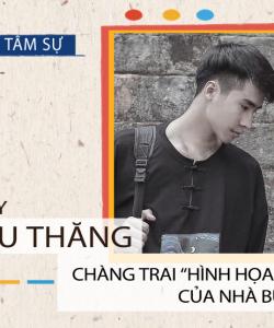 """Chu Thăng – Chàng trai """"Hình họa"""" của Nhà Bụi"""